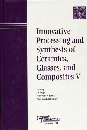 Innovative Processing and Synthesis of Ceramics, Glasses, and Composites V