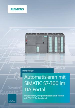 Automatisieren mit SIMATIC S7-300 im TIA Portal: Projektieren, Programmieren und Testen mit STEP 7 Professional, 3. Auflage