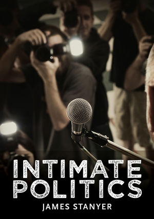 Intimate Politics: Publicity, Privacy and the Personal Lives of Politicians in Media Saturated Democracies (0745644775) cover image