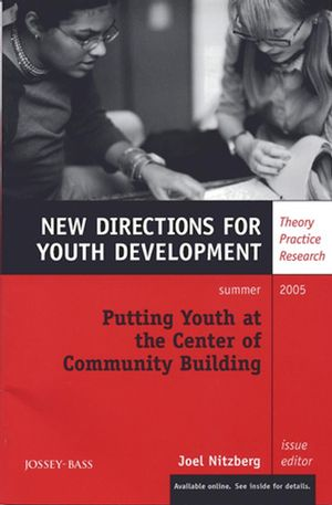 Putting Youth at the Center of Community Building: New Directions for Youth Development, Number 106