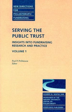Serving the Public Trust: Insights into Fundraising Research and Practice: New Directions for Philanthropic Fundraising, Number 26, Volume 1