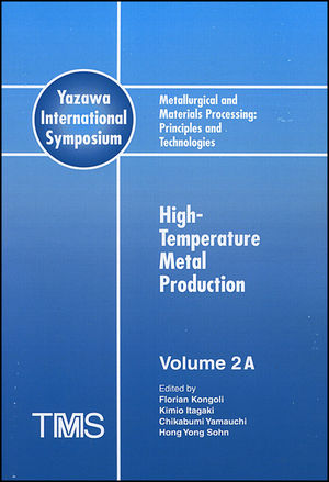 Metallurgical and Materials Processing: Principles and Technologies (Yazawa International Symposium), Volume 2, High-Temperature Metal Production