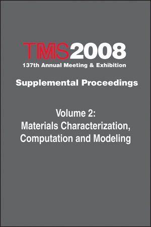 TMS 2008 137th Annual Meeting and Exhibition, Supplemental Proceedings, Volume 2, Materials Characterization, Computation and Modeling
