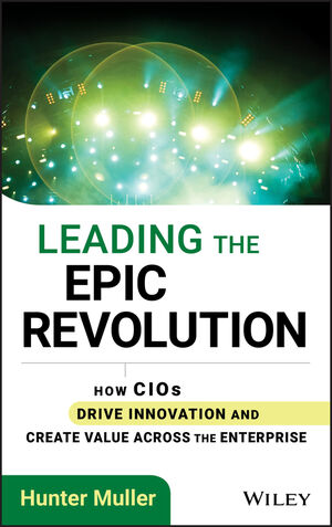 Leading the Epic Revolution: How CIOs Drive Innovation and Create Value Across the Enterprise (1118340477) cover image