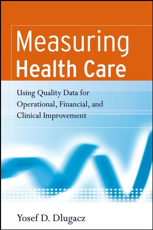 Measuring Health Care: Using Quality Data for Operational, Financial, and Clinical Improvement (1118429877) cover image