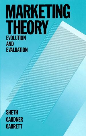 Marketing Theory: Evolution and Evaluation