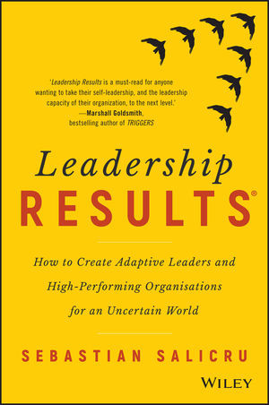 Leadership Results: How to Create Adaptive Leaders and High-Performing Organisations for an Uncertain World