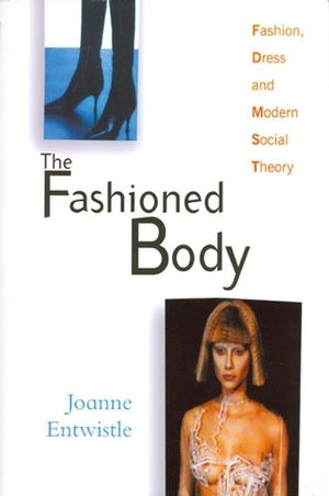 The Fashioned Body: Fashion, Dress and Modern Social Theory (0745620078) cover image