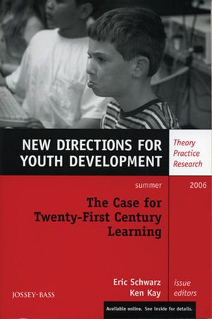 The Case for Twenty-First Century Learning: New Directions for Youth Development, Number 110