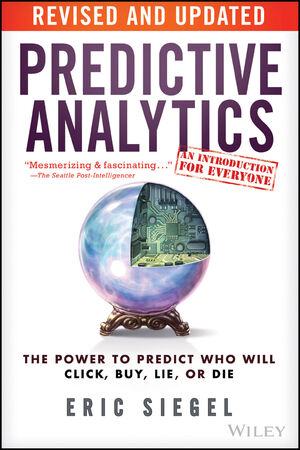 Predictive Analytics: The Power to Predict Who Will Click, Buy, Lie, or Die, Revised and Updated