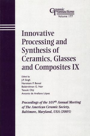 Innovative Processing and Synthesis of Ceramics, Glasses and Composites IX: Proceedings of the 107th Annual Meeting of The American Ceramic Society, Baltimore, Maryland, USA 2005, Ceramic Transactions, Volume 177 (1574982478) cover image