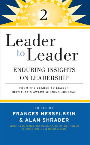 Leader to Leader 2: Enduring Insights on Leadership from the Leader to Leader Institute