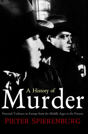 A History of Murder: Personal Violence in Europe from the Middle Ages to the Present