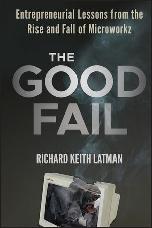 The Good Fail: Entrepreneurial Lessons from the Rise and Fall of Microworkz (1118283279) cover image