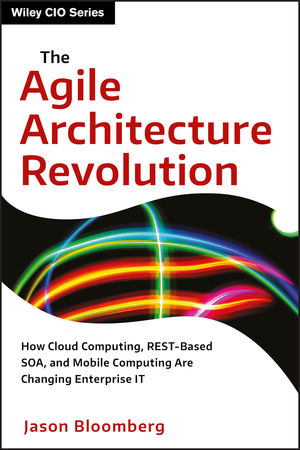 The Agile Architecture Revolution: How Cloud Computing, REST-Based SOA, and Mobile Computing Are Changing Enterprise IT (1118409779) cover image