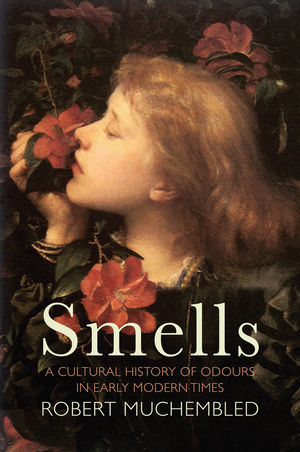 Smells: A Cultural History of Odours in Early Modern Times