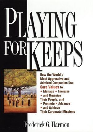 Playing For Keeps: How the World's Most Aggressive and Admired Companies Use Core Values to Manage, Energize, and Organize Their People, and Promote, Advance, and Achieve Their Corporate Missions