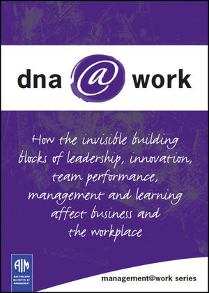 DNA@Work: How the Invisible Building Blocks of Leadership, Innovation, Team Performance, Management and Learning Affect Business and the Workplace