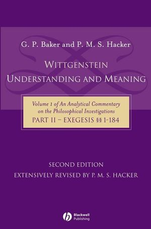Wittgenstein: Understanding and Meaning: Volume 1 of an Analytical Commentary on the Philosophical Investigations, Part II: Exegesis ��1-184, 2nd Edition (140511987X) cover image