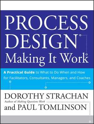 Process Design: Making it Work: A Practical Guide to What to do When and How for Facilitators, Consultants, Managers and Coaches (0470289880) cover image