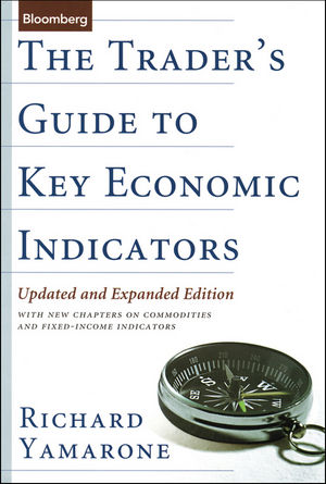 The Trader's Guide to Key Economic Indicators: With New Chapters on Commodities and Fixed-Income Indicators, 2nd, Updated and Expanded Edition