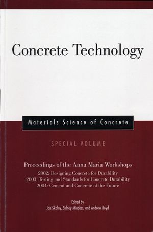 Concrete Technology: Proceedings of the Anna Maria Workshops 2002:Designing Concrete for Durability, 2003:Testing & Standards for Concrete Durability, 2004:Cement & Concrete of the Future, Materials Science of Concrete, Special Volume