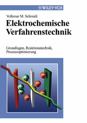 Elektrochemische Verfahrenstechnik: Grundlagen, Reaktionstechnik, Prozessoptimierung