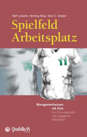 Spielfeld Arbeitsplatz Managementwissen mit Kick: Für Führungskräfte und engagierte Mitarbeiter, 2. Auflage