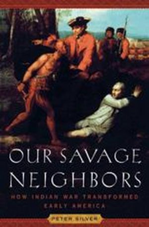Our Savage Neighbors: How Indian War Transformed Early America