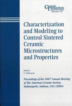 Characterization and Modeling to Control Sintered Ceramic Microstructures and Properties: Proceedings of the 106th Annual Meeting of The American Ceramic Society, Indianapolis, Indiana, USA 2004
