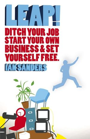 Leap!: Ditch Your Job, Start Your Own Business and Set Yourself Free