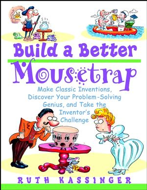 Build a Better Mousetrap: Make Classic Inventions, Discover Your Problem-Solving Genius, and Take the Inventor's Challenge