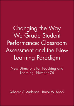 Changing the Way We Grade Student Performance: Classroom Assessment and the New Learning Paradigm: New Directions for Teaching and Learning, Number 74