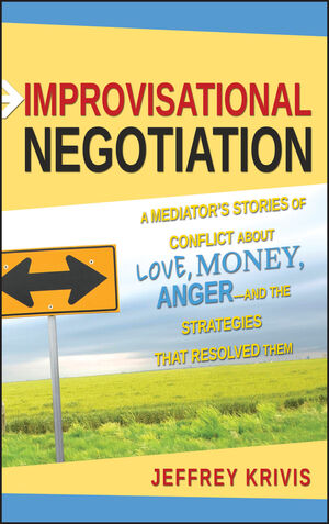 Improvisational Negotiation: A Mediator's Stories of Conflict About Love, Money, Anger -- and the Strategies That Resolved Them