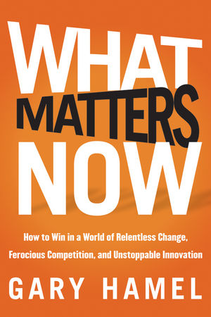 Book Cover Image for What Matters Now: How to Win in a World of Relentless Change, Ferocious Competition, and Unstoppable Innovation