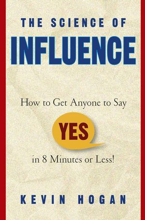 "The Science of Influence: How to Get Anyone to Say ""Yes"" in 8 Minutes or Less! (0470893583) cover image"