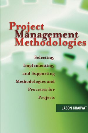 Project Management Methodologies: Selecting, Implementing, and Supporting Methodologies and Processes for Projects