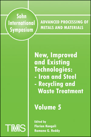 Advanced Processing of Metals and Materials (Sohn International Symposium), Volume 5, New, Improved and Existing Technologies: Iron and Steel, Recycling and Waste Treatment