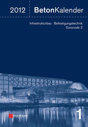 Beton-Kalender 2012: Schwerpunkte - Infrastrukturbau, Befestigungstechnik, Eurocode 2