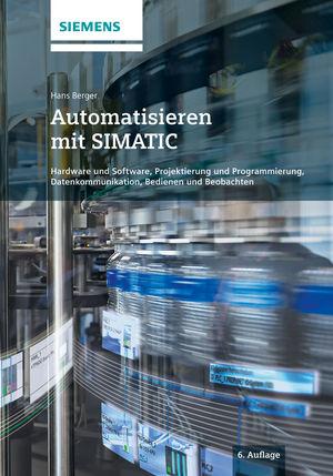 Automatisieren mit SIMATIC: Hardware und Software, Projektierung und Programmierung, Datenkommunikation, Bedienen und Beobachten, 6th Edition