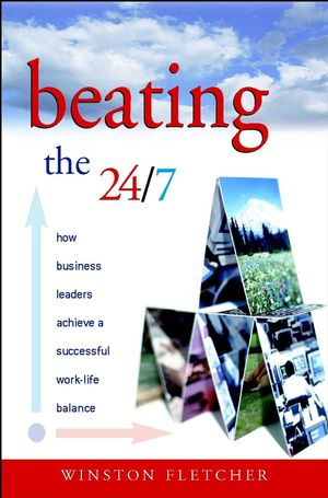 Beating the 24/7 : How Business Leaders Achieve a Successful Work/Life Balance