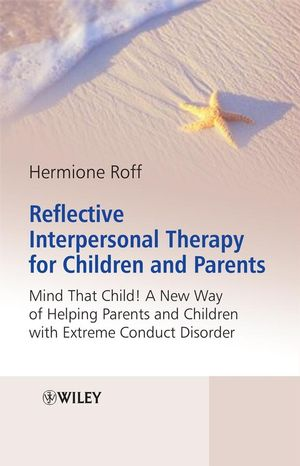 Reflective Interpersonal Therapy for Children and Parents: That Child! A New Way of Helping Parents and Children with Extreme Conduct Disorder