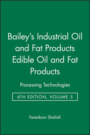 Bailey's Industrial Oil and Fat Products, Volume 5, Edible Oil and Fat Products: Processing Technologies, 6th Edition