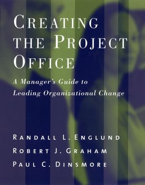 Creating the Project Office: A Manager's Guide to Leading Organizational Change