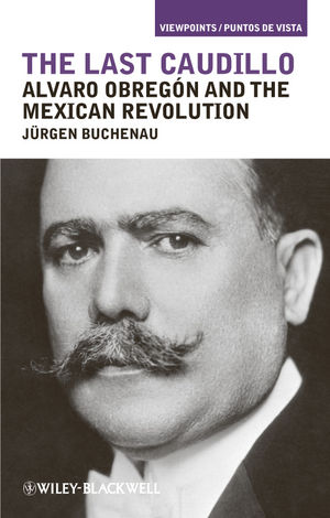The Last Caudillo: Alvaro Obreg�n and the Mexican Revolution (1444397184) cover image