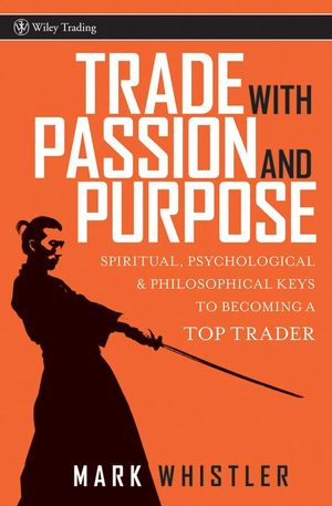 Trade With Passion and Purpose: Spiritual, Psychological and Philosophical Keys to Becoming a Top Trader (0470039086) cover image