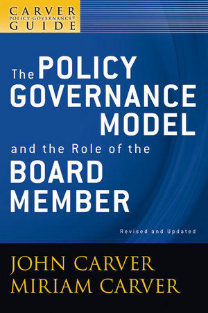 A Carver Policy Governance Guide, Volume 1, The Policy Governance Model and the Role of the Board Member, Revised and Updated  (0470456086) cover image