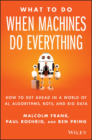 What To Do When Machines Do Everything: How to Get Ahead in a World of AI, Algorithms, Bots, and Big Data (1119278686) cover image