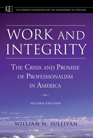 Work and Integrity: The Crisis and Promise of Professionalism in America, 2nd Edition