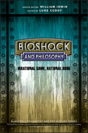 BioShock and Philosophy: Irrational Game, Rational Book (1118915887) cover image